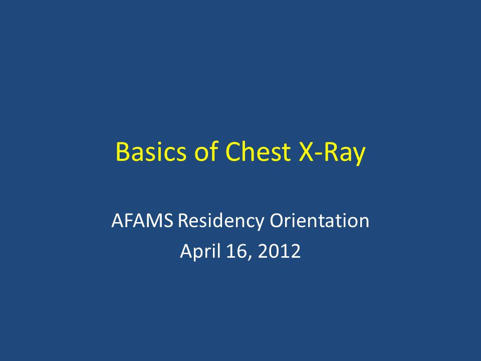 Basics of Chest X-Ray AFAMS Residency Orientation April 16, 2012