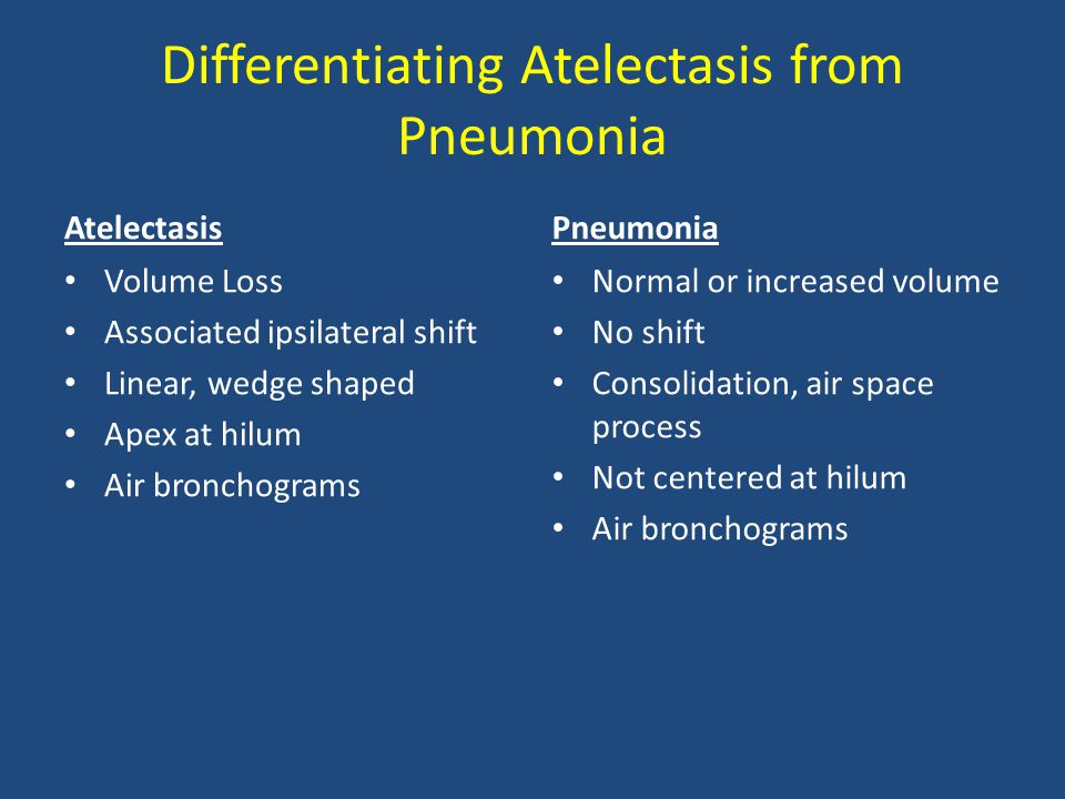 Differentiating Atelectasis from Pneumonia Atelectasis Volume Loss Associated ipsilateral shift Linear, wedge shaped Apex at hilum Air bronchograms Pn