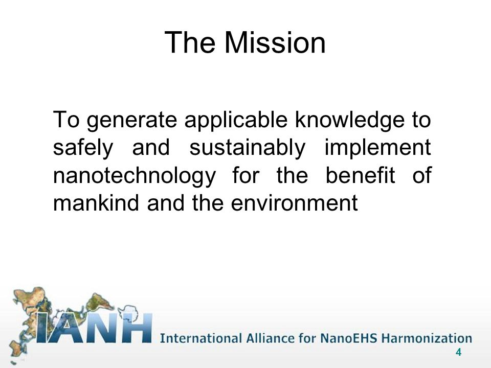 4 The Mission To generate applicable knowledge to safely and sustainably implement nanotechnology for the benefit of mankind and the environment