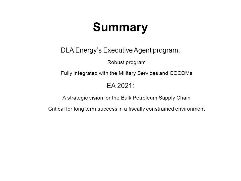 DLA Energy's Executive Agent program: Robust program Fully integrated with the Military Services and COCOMs EA 2021: A strategic vision for the Bulk Petroleum Supply Chain Critical for long term success in a fiscally constrained environment Summary