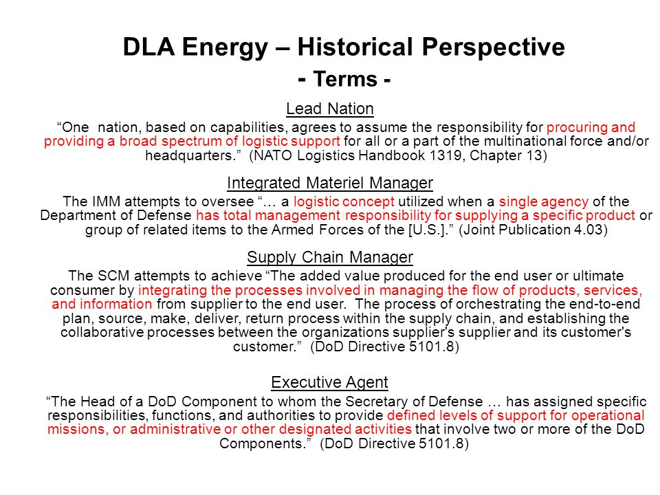 DLA Energy – Historical Perspective - Terms - Lead Nation One nation, based on capabilities, agrees to assume the responsibility for procuring and providing a broad spectrum of logistic support for all or a part of the multinational force and/or headquarters. (NATO Logistics Handbook 1319, Chapter 13) Integrated Materiel Manager The IMM attempts to oversee … a logistic concept utilized when a single agency of the Department of Defense has total management responsibility for supplying a specific product or group of related items to the Armed Forces of the [U.S.]. (Joint Publication 4.03) Supply Chain Manager The SCM attempts to achieve The added value produced for the end user or ultimate consumer by integrating the processes involved in managing the flow of products, services, and information from supplier to the end user.