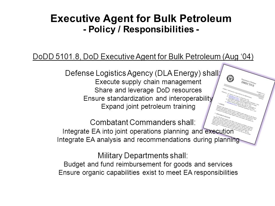 Executive Agent for Bulk Petroleum - Policy / Responsibilities - DoDD 5101.8, DoD Executive Agent for Bulk Petroleum (Aug '04) Defense Logistics Agency (DLA Energy) shall: Execute supply chain management Share and leverage DoD resources Ensure standardization and interoperability Expand joint petroleum training Combatant Commanders shall: Integrate EA into joint operations planning and execution Integrate EA analysis and recommendations during planning Military Departments shall: Budget and fund reimbursement for goods and services Ensure organic capabilities exist to meet EA responsibilities