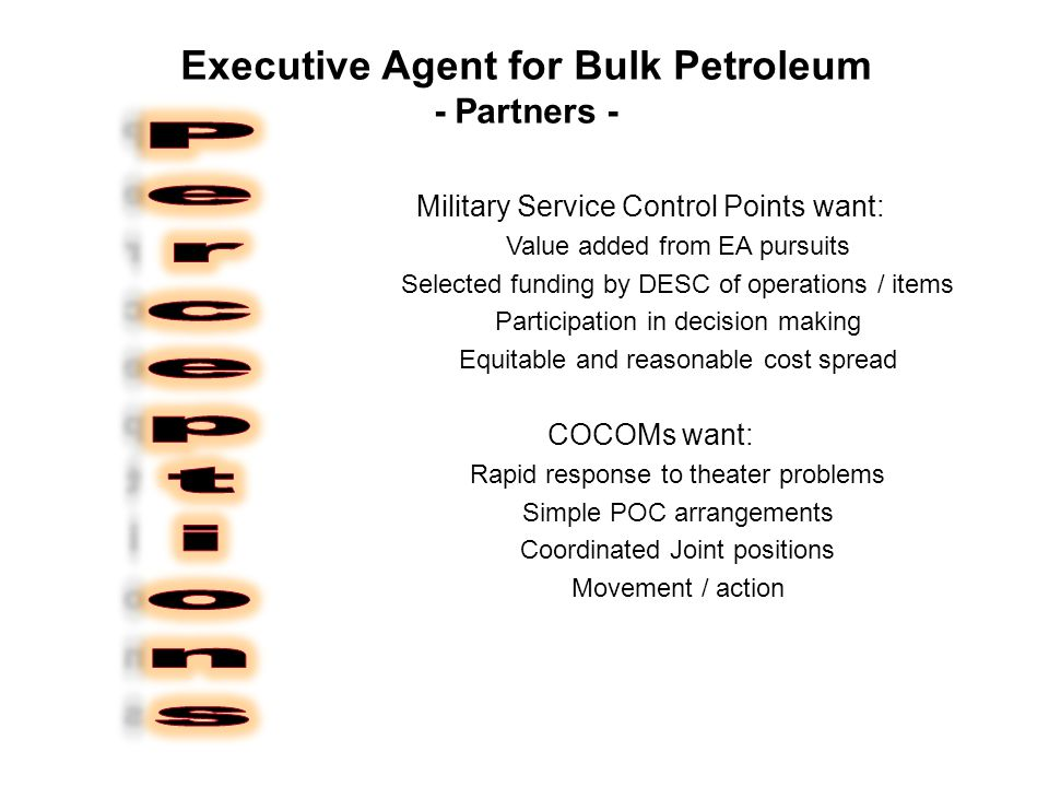 Executive Agent for Bulk Petroleum - Partners - Military Service Control Points want: Value added from EA pursuits Selected funding by DESC of operations / items Participation in decision making Equitable and reasonable cost spread COCOMs want: Rapid response to theater problems Simple POC arrangements Coordinated Joint positions Movement / action