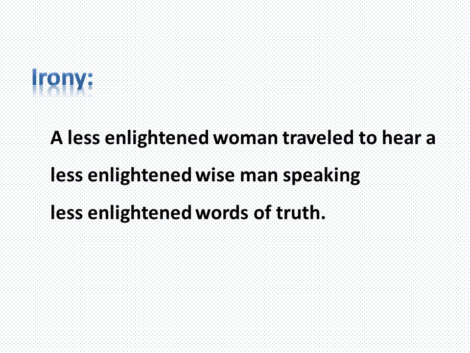 A less enlightened woman traveled to hear a less enlightened wise man speaking less enlightened words of truth.