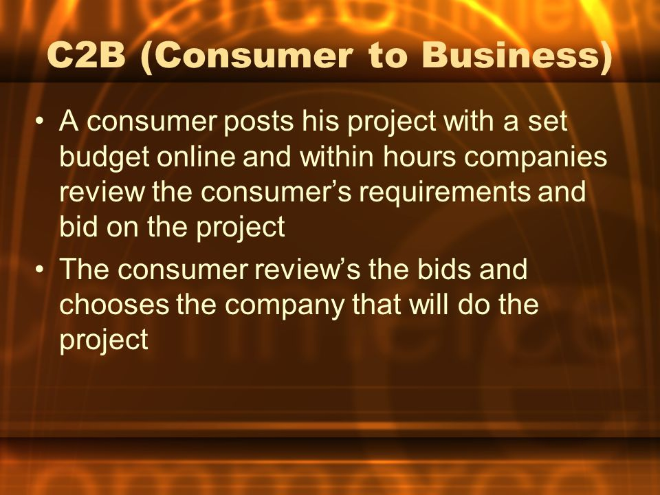 C2B (Consumer to Business) A consumer posts his project with a set budget online and within hours companies review the consumer's requirements and bid