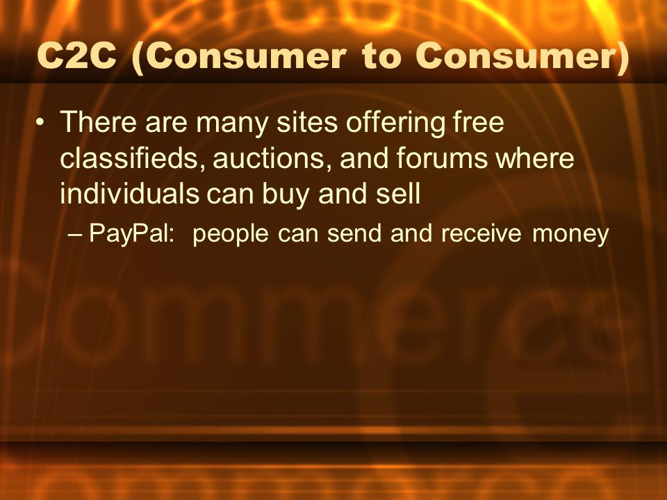 C2C (Consumer to Consumer) There are many sites offering free classifieds, auctions, and forums where individuals can buy and sell –PayPal: people can