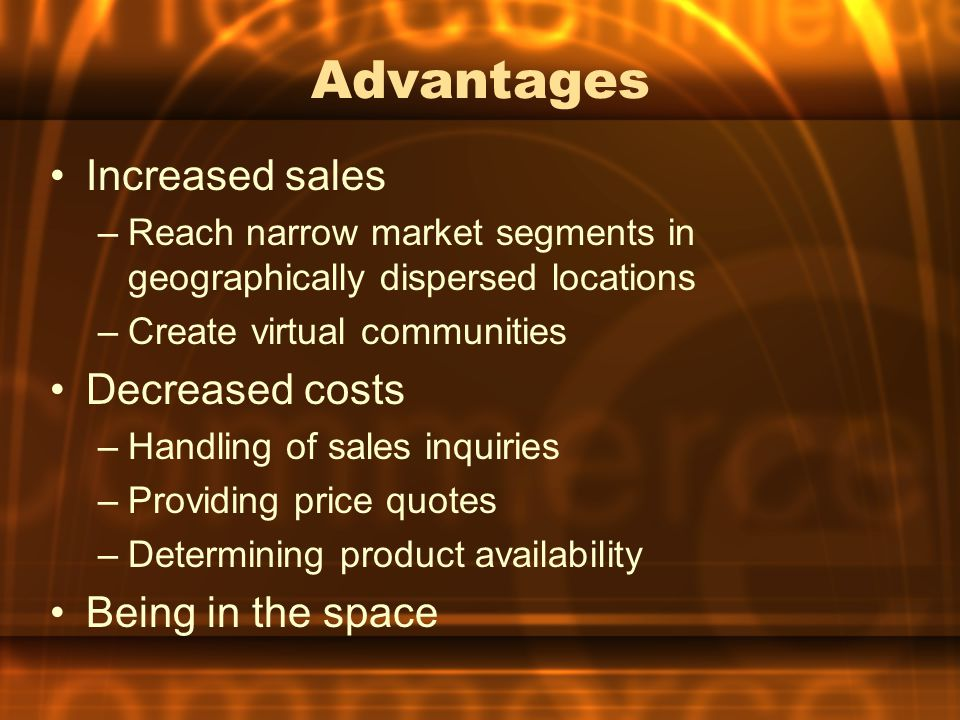 Advantages Increased sales –Reach narrow market segments in geographically dispersed locations –Create virtual communities Decreased costs –Handling o