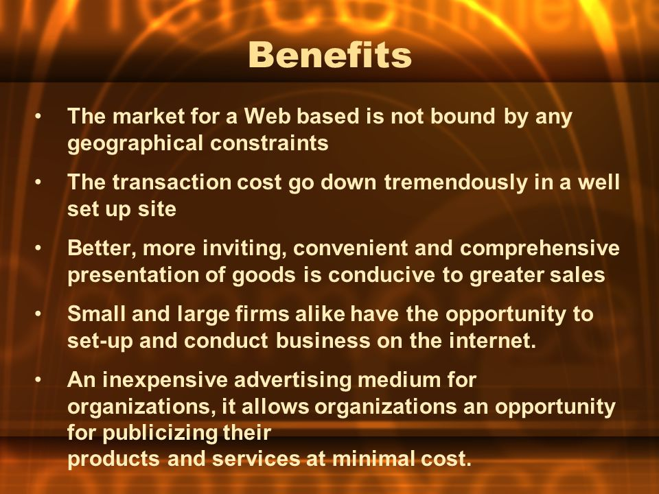 Benefits The market for a Web based is not bound by any geographical constraints The transaction cost go down tremendously in a well set up site Bette