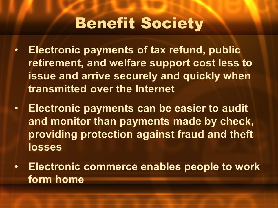 Benefit Society Electronic payments of tax refund, public retirement, and welfare support cost less to issue and arrive securely and quickly when tran
