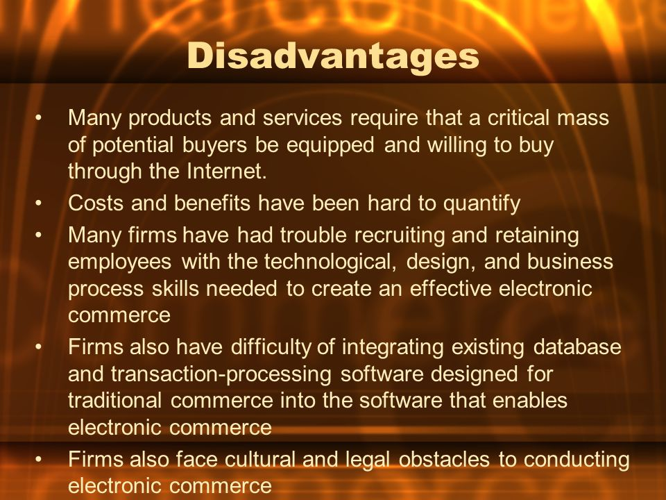 Disadvantages Many products and services require that a critical mass of potential buyers be equipped and willing to buy through the Internet. Costs a