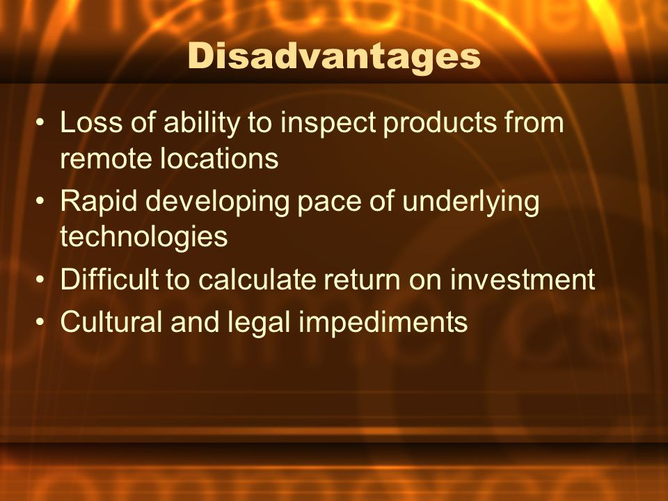 Disadvantages Loss of ability to inspect products from remote locations Rapid developing pace of underlying technologies Difficult to calculate return