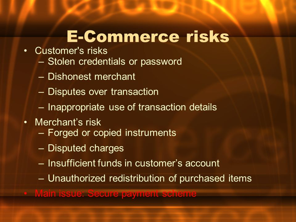 E-Commerce risks Customer's risks –Stolen credentials or password –Dishonest merchant –Disputes over transaction –Inappropriate use of transaction det