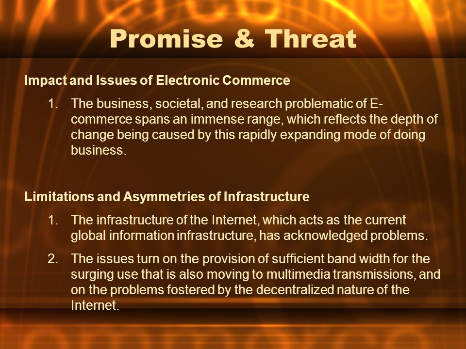 Promise & Threat Impact and Issues of Electronic Commerce 1.The business, societal, and research problematic of E- commerce spans an immense range, wh
