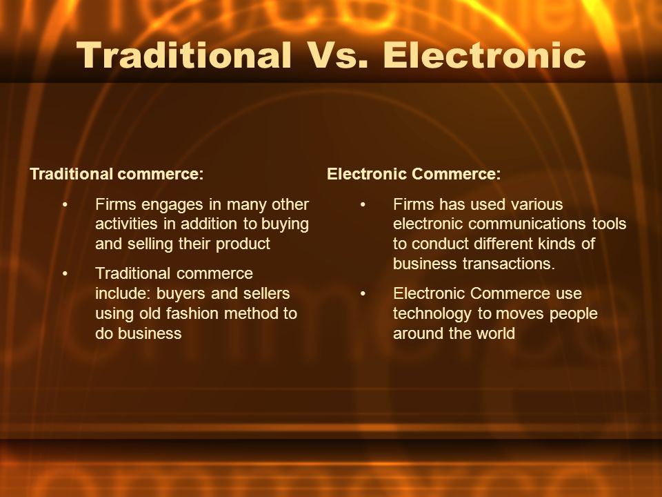 Traditional Vs. Electronic Traditional commerce: Firms engages in many other activities in addition to buying and selling their product Traditional co