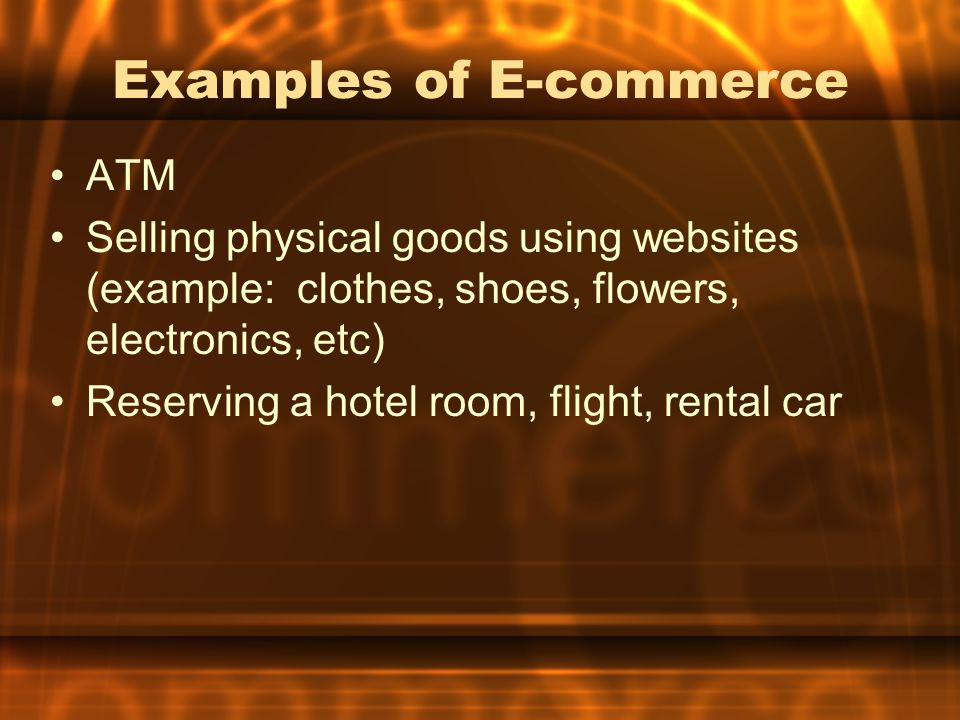 Examples of E-commerce ATM Selling physical goods using websites (example: clothes, shoes, flowers, electronics, etc) Reserving a hotel room, flight,