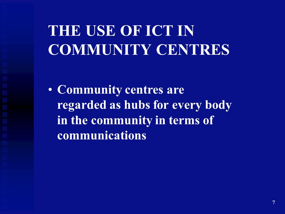 7 THE USE OF ICT IN COMMUNITY CENTRES Community centres are regarded as hubs for every body in the community in terms of communications