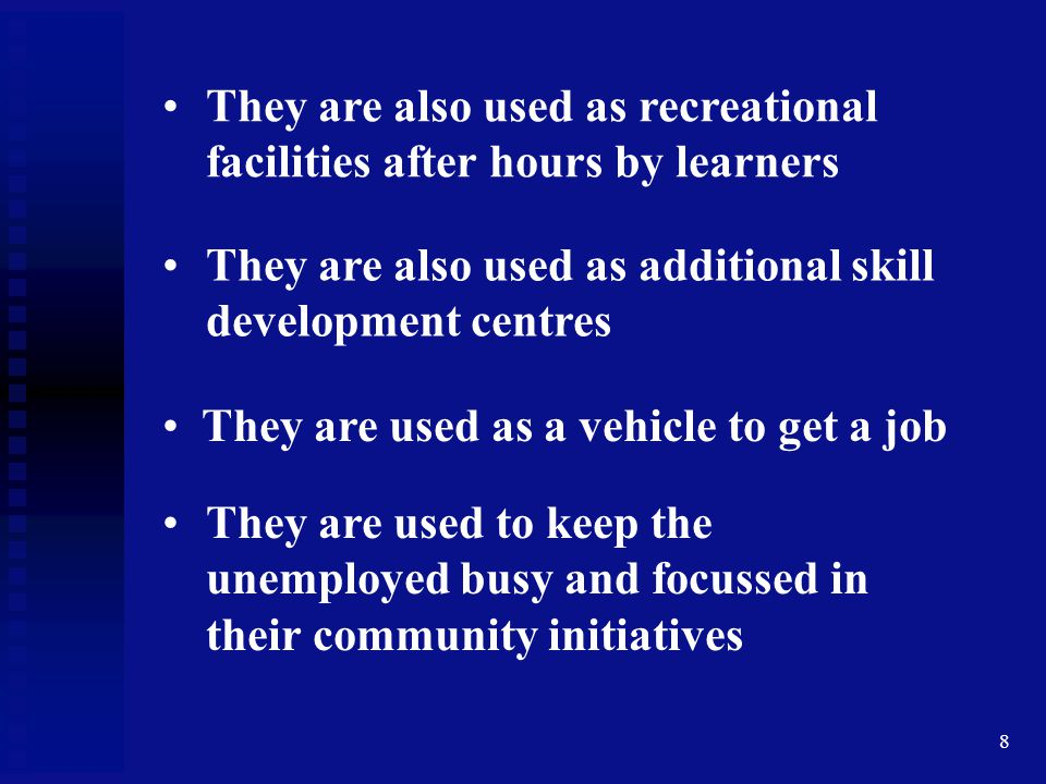 8 They are also used as recreational facilities after hours by learners They are also used as additional skill development centres They are used as a