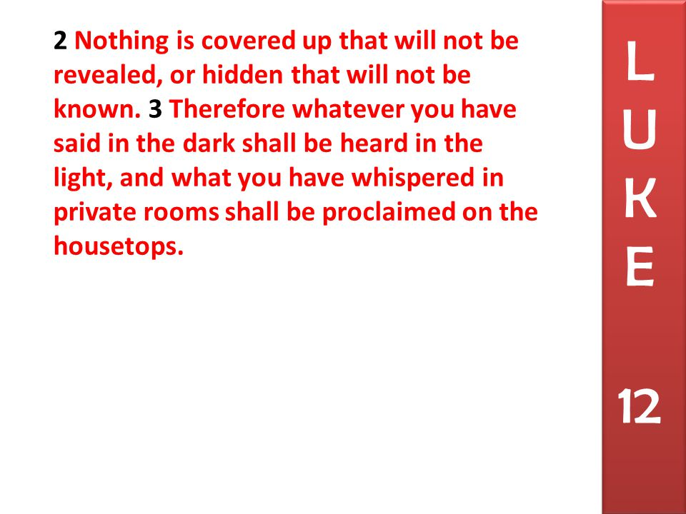 2 Nothing is covered up that will not be revealed, or hidden that will not be known.