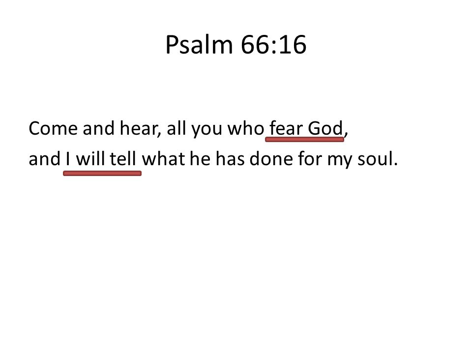 Psalm 66:16 Come and hear, all you who fear God, and I will tell what he has done for my soul.