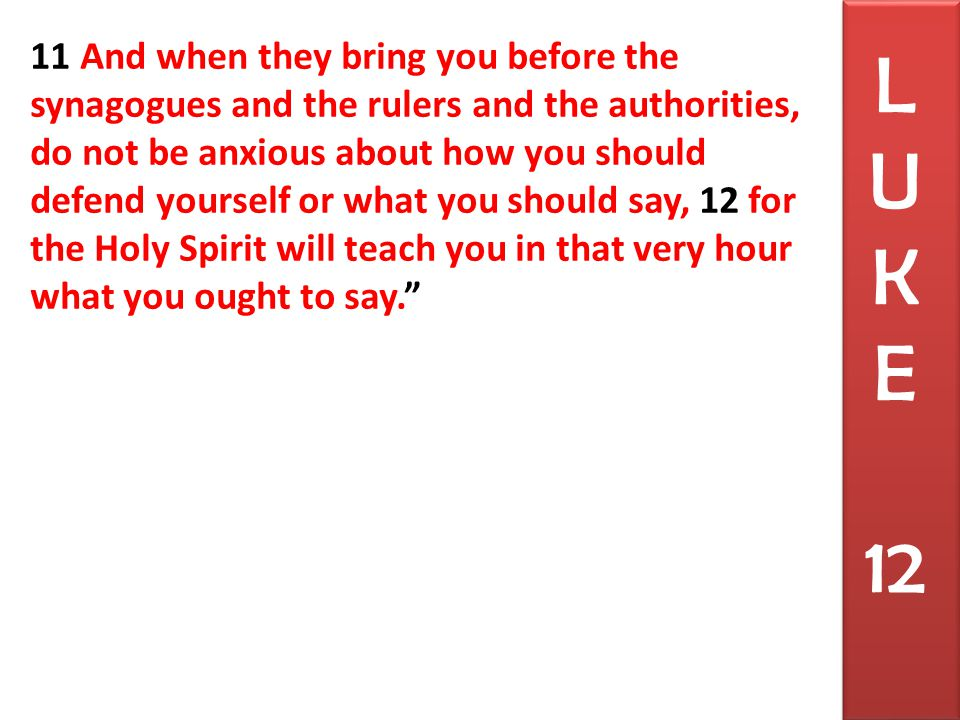 11 And when they bring you before the synagogues and the rulers and the authorities, do not be anxious about how you should defend yourself or what you should say, 12 for the Holy Spirit will teach you in that very hour what you ought to say. L U K E 12