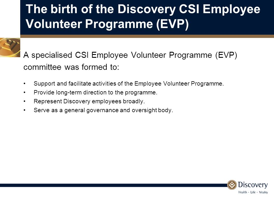 The birth of the Discovery CSI Employee Volunteer Programme (EVP) A specialised CSI Employee Volunteer Programme (EVP) committee was formed to: Support and facilitate activities of the Employee Volunteer Programme.