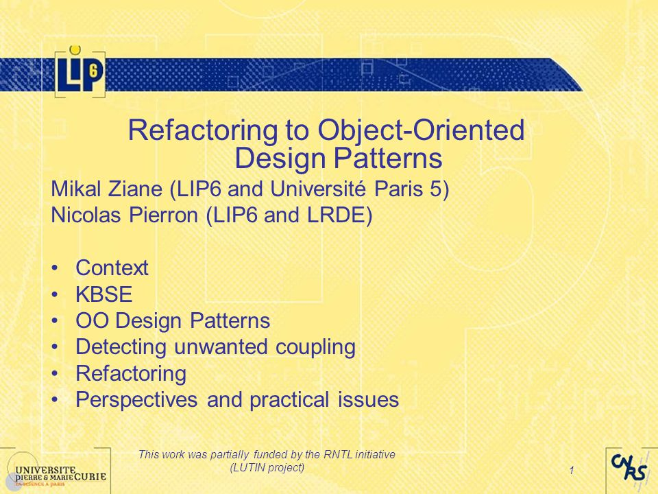 This work was partially funded by the RNTL initiative (LUTIN project) 1 Refactoring to Object-Oriented Design Patterns Mikal Ziane (LIP6 and Université Paris 5) Nicolas Pierron (LIP6 and LRDE) Context KBSE OO Design Patterns Detecting unwanted coupling Refactoring Perspectives and practical issues