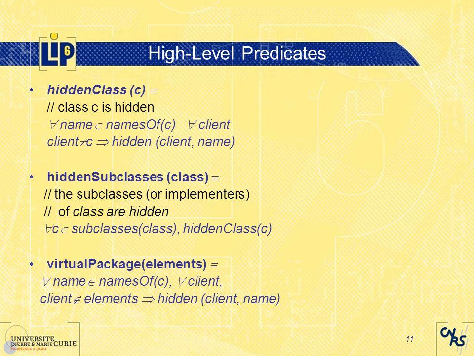 11 High-Level Predicates hiddenClass (c)  // class c is hidden  name  namesOf(c)  client client  c  hidden (client, name) hiddenSubclasses (class)  // the subclasses (or implementers) // of class are hidden  c  subclasses(class), hiddenClass(c) virtualPackage(elements)   name  namesOf(c),  client, client  elements  hidden (client, name)