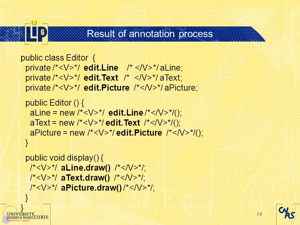 14 Result of annotation process public class Editor { private /* */ edit.Line /* */ aLine; private /* */ edit.Text /* */ aText; private /* */ edit.Picture /* */ aPicture; public Editor () { aLine = new /* */ edit.Line /* */(); aText = new /* */ edit.Text /* */(); aPicture = new /* */ edit.Picture /* */(); } public void display() { /* */ aLine.draw() /* */; /* */ aText.draw() /* */; /* */ aPicture.draw() /* */; }