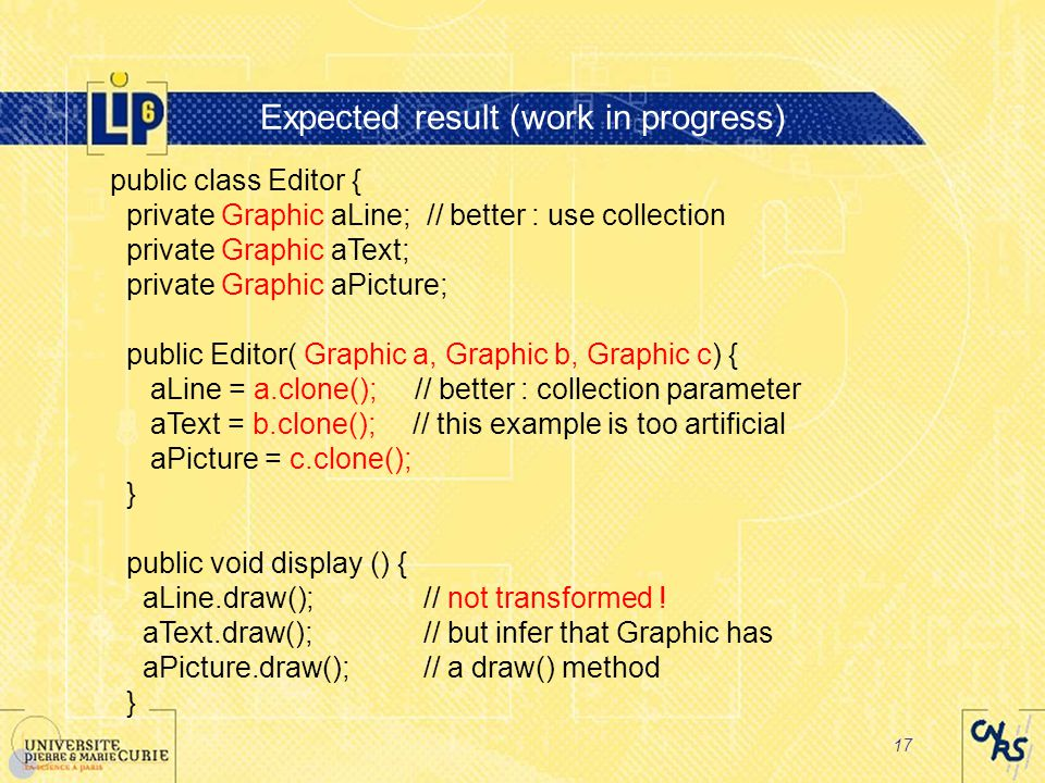 17 Expected result (work in progress) public class Editor { private Graphic aLine; // better : use collection private Graphic aText; private Graphic aPicture; public Editor( Graphic a, Graphic b, Graphic c) { aLine = a.clone(); // better : collection parameter aText = b.clone(); // this example is too artificial aPicture = c.clone(); } public void display () { aLine.draw();// not transformed .