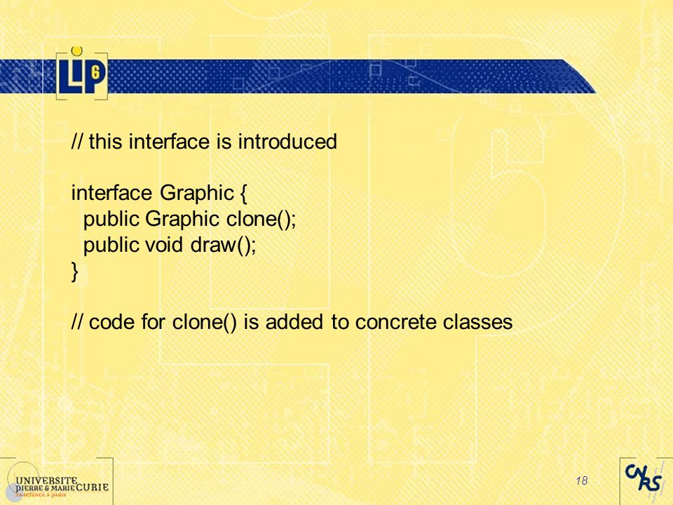 18 // this interface is introduced interface Graphic { public Graphic clone(); public void draw(); } // code for clone() is added to concrete classes