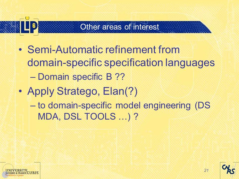 21 Other areas of interest Semi-Automatic refinement from domain-specific specification languages –Domain specific B .