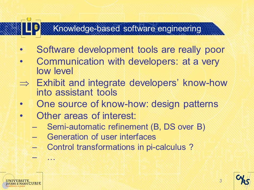 3 Knowledge-based software engineering Software development tools are really poor Communication with developers: at a very low level  Exhibit and integrate developers' know-how into assistant tools One source of know-how: design patterns Other areas of interest: –Semi-automatic refinement (B, DS over B) –Generation of user interfaces –Control transformations in pi-calculus .