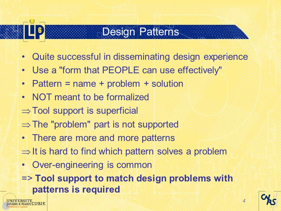 4 Design Patterns Quite successful in disseminating design experience Use a form that PEOPLE can use effectively Pattern = name + problem + solution NOT meant to be formalized  Tool support is superficial  The problem part is not supported There are more and more patterns  It is hard to find which pattern solves a problem Over-engineering is common => Tool support to match design problems with patterns is required