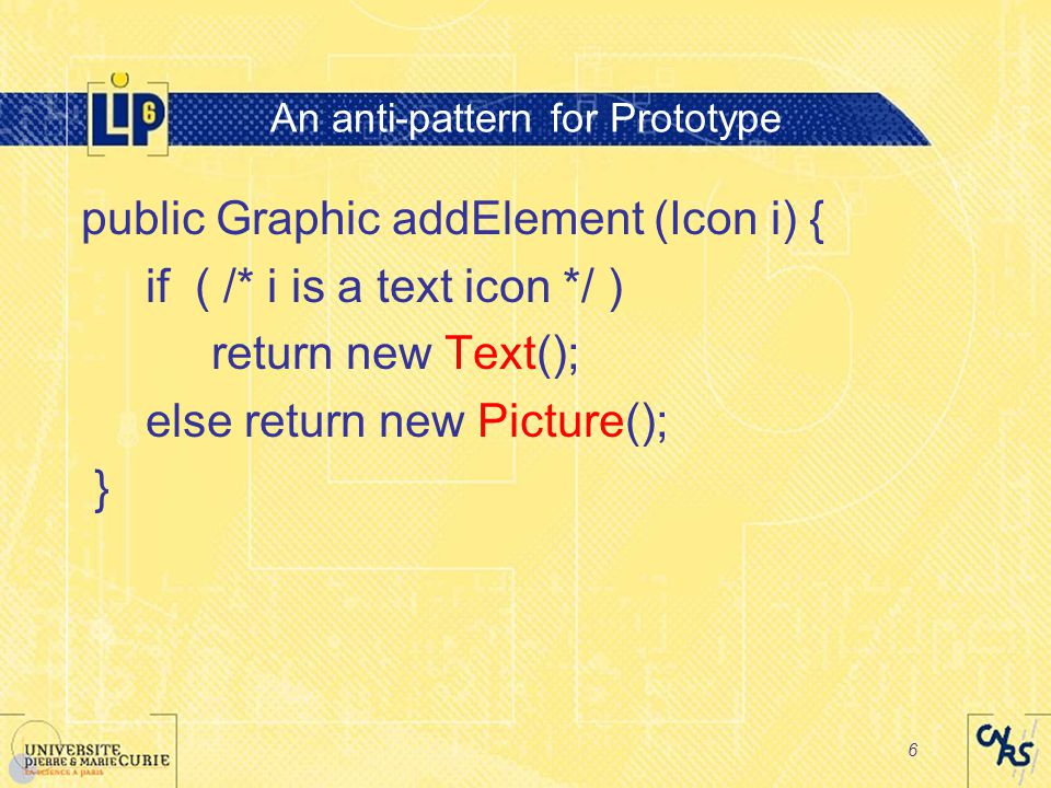 6 An anti-pattern for Prototype public Graphic addElement (Icon i) { if ( /* i is a text icon */ ) return new Text(); else return new Picture(); }