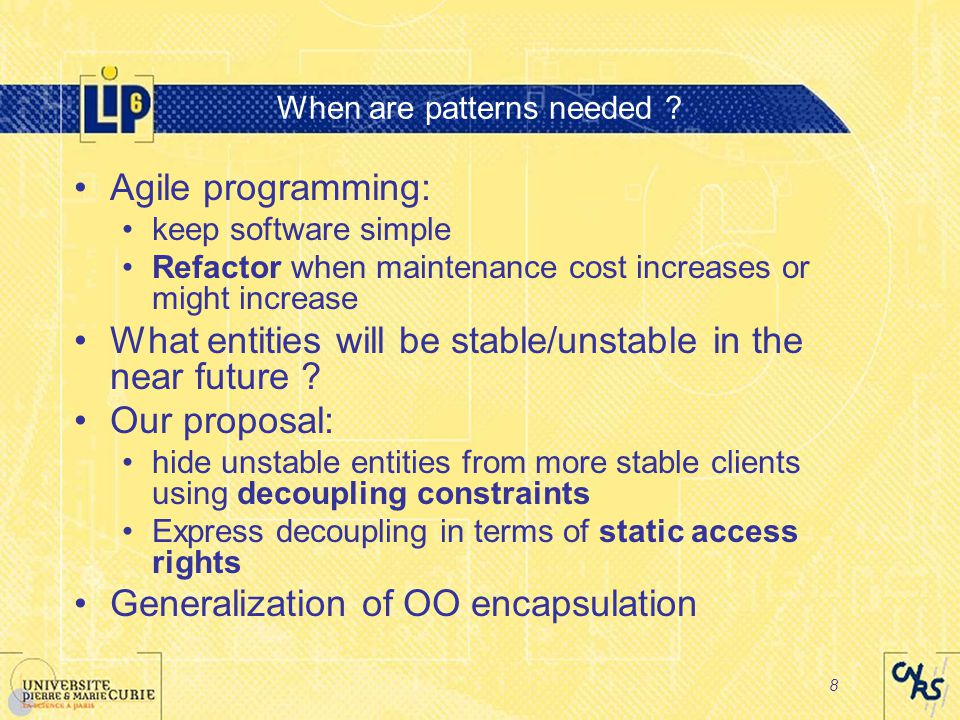 8 When are patterns needed ? Agile programming: keep software simple Refactor when maintenance cost increases or might increase What entities will be