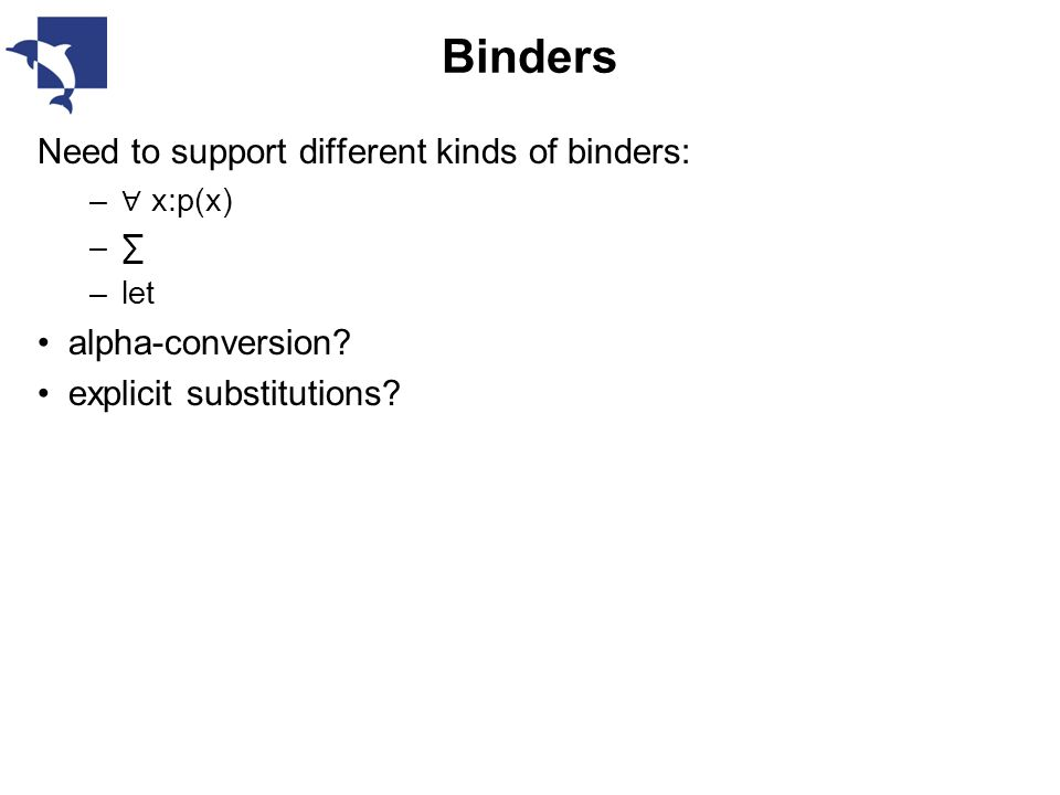 Binders Need to support different kinds of binders: – ∀ x:p(x) –∑ –let alpha-conversion.
