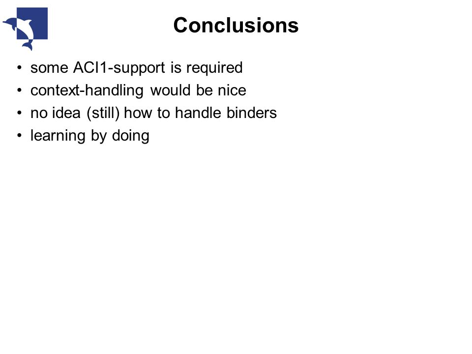 Conclusions some ACI1-support is required context-handling would be nice no idea (still) how to handle binders learning by doing