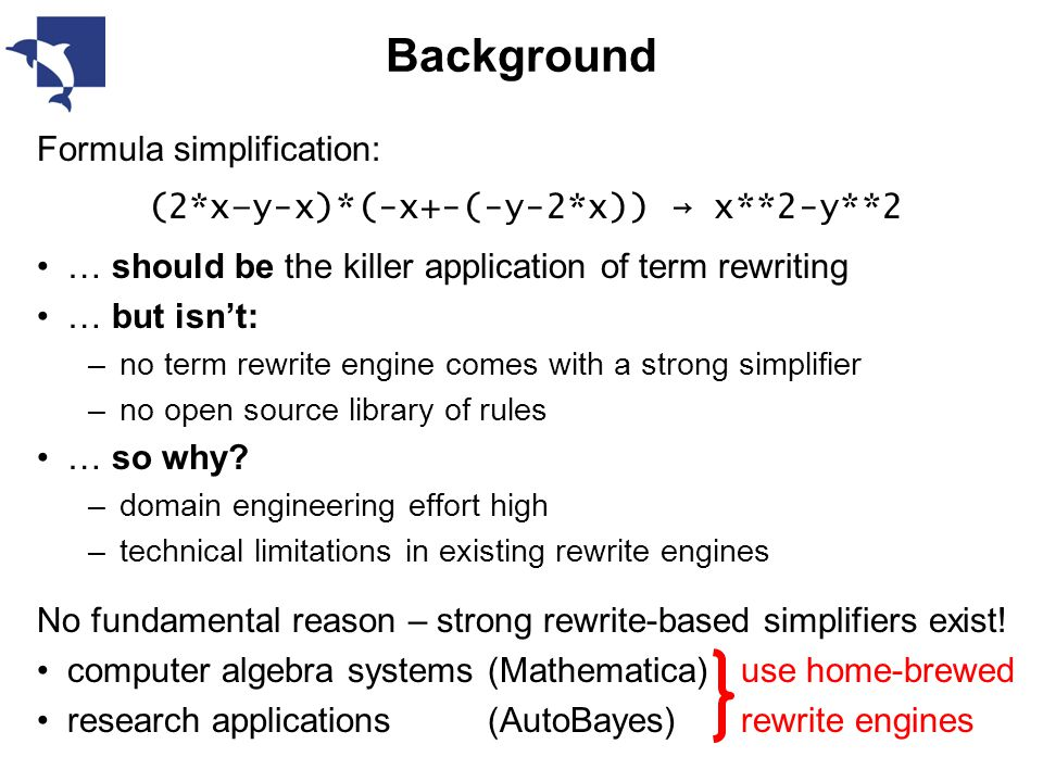 Background Formula simplification: (2*x–y-x)*(-x+-(-y-2*x)) → x**2-y**2 … should be the killer application of term rewriting … but isn't: –no term rewrite engine comes with a strong simplifier –no open source library of rules … so why.