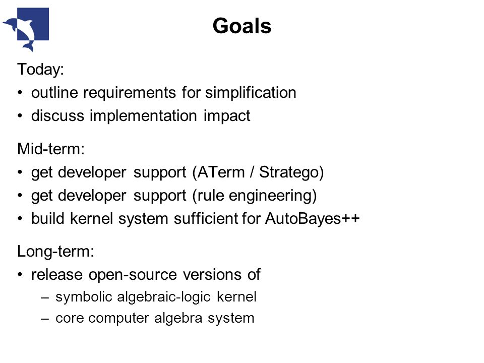 Goals Today: outline requirements for simplification discuss implementation impact Mid-term: get developer support (ATerm / Stratego) get developer support (rule engineering) build kernel system sufficient for AutoBayes++ Long-term: release open-source versions of –symbolic algebraic-logic kernel –core computer algebra system