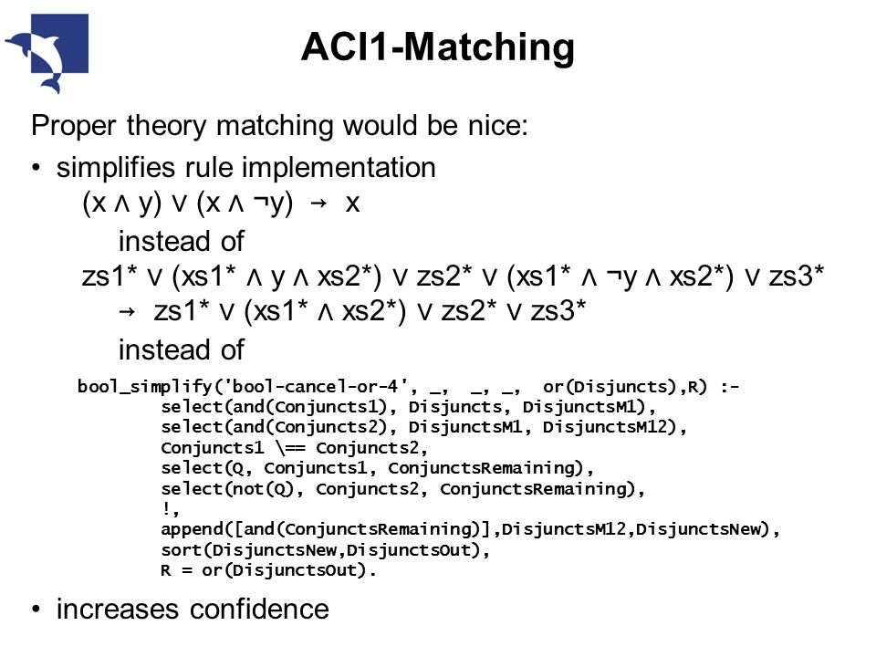 ACI1-Matching Proper theory matching would be nice: simplifies rule implementation (x ∧ y) ∨ ( x ∧ ¬y) → x instead of zs1* ∨ (xs1* ∧ y ∧ xs2*) ∨ zs2* ∨ ( xs1* ∧ ¬y ∧ xs2*) ∨ zs3* → zs1* ∨ ( xs1* ∧ xs2*) ∨ zs2* ∨ zs3* instead of increases confidence bool_simplify( bool-cancel-or-4 , _, _, _, or(Disjuncts),R) :- select(and(Conjuncts1), Disjuncts, DisjunctsM1), select(and(Conjuncts2), DisjunctsM1, DisjunctsM12), Conjuncts1 \== Conjuncts2, select(Q, Conjuncts1, ConjunctsRemaining), select(not(Q), Conjuncts2, ConjunctsRemaining), !, append([and(ConjunctsRemaining)],DisjunctsM12,DisjunctsNew), sort(DisjunctsNew,DisjunctsOut), R = or(DisjunctsOut).