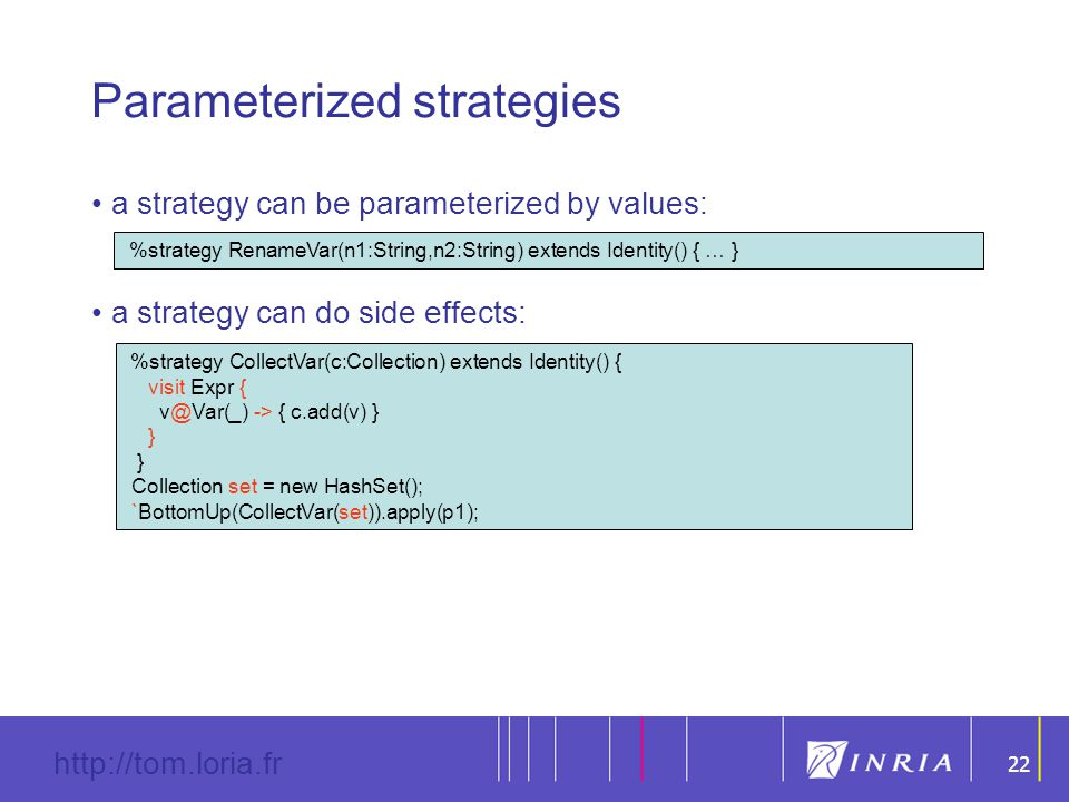 22 http://tom.loria.fr 22 Parameterized strategies a strategy can be parameterized by values: a strategy can do side effects: %strategy RenameVar(n1:String,n2:String) extends Identity() { … } %strategy CollectVar(c:Collection) extends Identity() { visit Expr { v@Var(_) -> { c.add(v) } } Collection set = new HashSet(); `BottomUp(CollectVar(set)).apply(p1);