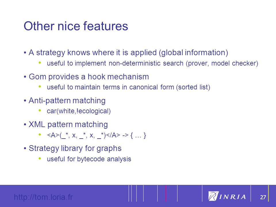 27 http://tom.loria.fr 27 Other nice features A strategy knows where it is applied (global information) useful to implement non-deterministic search (prover, model checker) Gom provides a hook mechanism useful to maintain terms in canonical form (sorted list) Anti-pattern matching car(white,!ecological) XML pattern matching (_*, x, _*, x, _*) -> { … } Strategy library for graphs useful for bytecode analysis