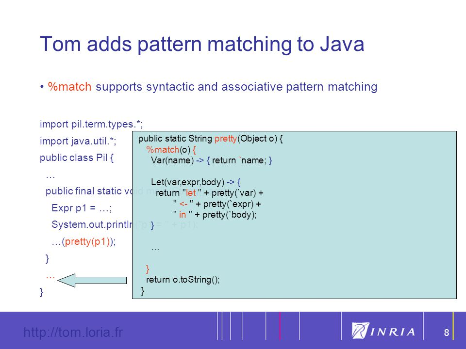 8 http://tom.loria.fr 8 Tom adds pattern matching to Java %match supports syntactic and associative pattern matching import pil.term.types.*; import java.util.*; public class Pil { … public final static void main(String[] args) { Expr p1 = …; System.out.println( p1 = + p1); …(pretty(p1)); } … } public static String pretty(Object o) { %match(o) { Var(name) -> { return `name; } Let(var,expr,body) -> { return let + pretty(`var) + <- + pretty(`expr) + in + pretty(`body); } … } return o.toString(); }