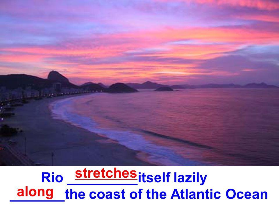 Rio _________itself lazily _______the coast of the Atlantic Ocean stretches along