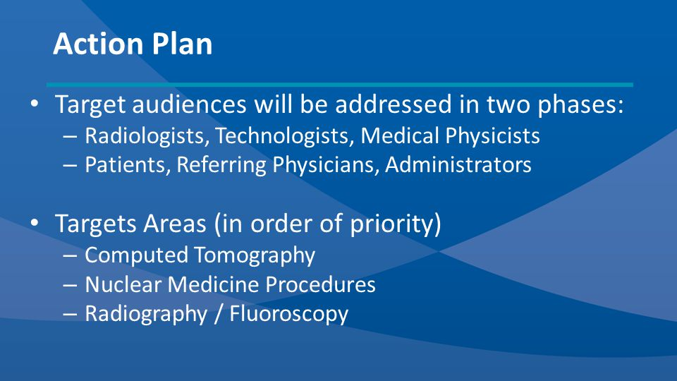 Target audiences will be addressed in two phases: – Radiologists, Technologists, Medical Physicists – Patients, Referring Physicians, Administrators Targets Areas (in order of priority) – Computed Tomography – Nuclear Medicine Procedures – Radiography / Fluoroscopy Action Plan