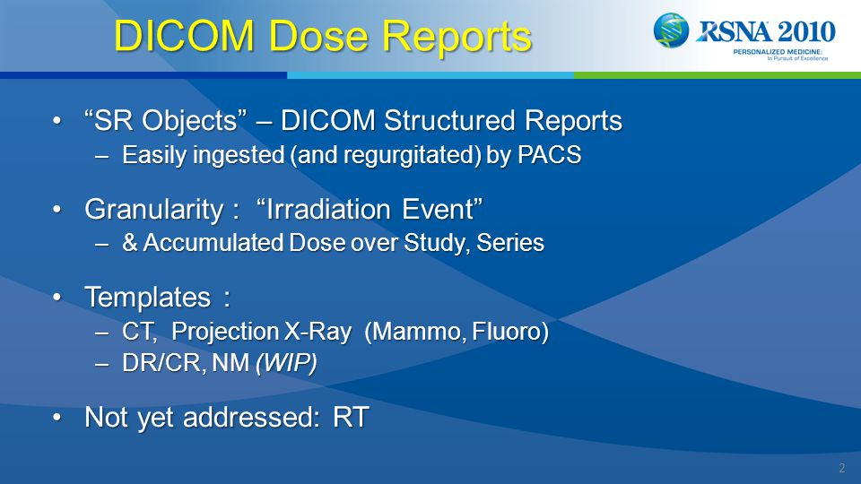 2 DICOM Dose Reports SR Objects – DICOM Structured Reports SR Objects – DICOM Structured Reports –Easily ingested (and regurgitated) by PACS Granularity : Irradiation Event Granularity : Irradiation Event –& Accumulated Dose over Study, Series Templates :Templates : –CT, Projection X-Ray (Mammo, Fluoro) –DR/CR, NM (WIP) Not yet addressed: RTNot yet addressed: RT