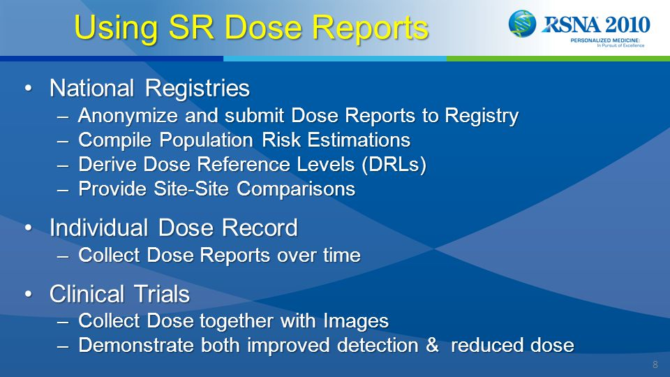 8 Using SR Dose Reports National RegistriesNational Registries –Anonymize and submit Dose Reports to Registry –Compile Population Risk Estimations –Derive Dose Reference Levels (DRLs) –Provide Site-Site Comparisons Individual Dose RecordIndividual Dose Record –Collect Dose Reports over time Clinical TrialsClinical Trials –Collect Dose together with Images –Demonstrate both improved detection & reduced dose