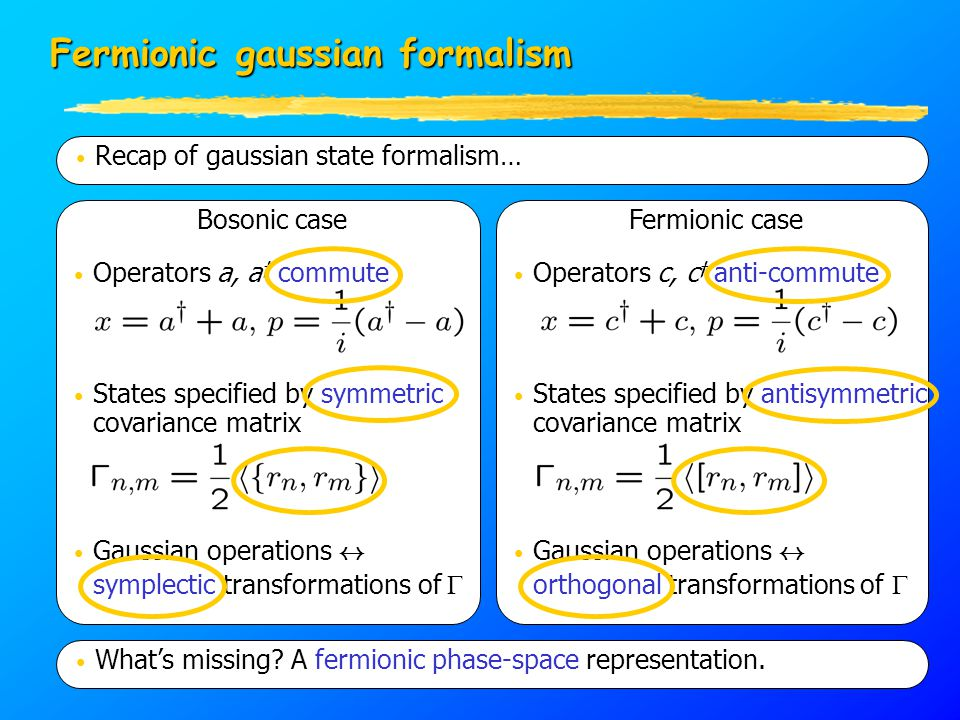 Operators a, a y commute States specified by symmetric covariance matrix Gaussian operations $ symplectic transformations of  Bosonic case Fermionic gaussian formalism Recap of gaussian state formalism… States specified by antisymmetric covariance matrix Gaussian operations $ orthogonal transformations of  Fermionic case Operators c, c y anti-commute What's missing.
