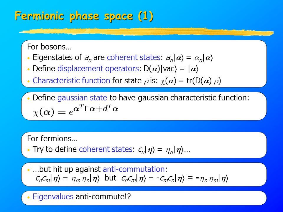 Fermionic phase space (1) For bosons… Eigenstates of a n are coherent states: a n |  i =  n |  i Define displacement operators: D(  )|vac i = |  i Characteristic function for state  is:  (  ) = tr(D(  )  ) For fermions… Try to define coherent states: c n |  i =  n |  i … …but hit up against anti-commutation: c n c m |  i =  m  n |  i but c n c m |  i = -c m c n |  i = -  n  m |  i Eigenvalues anti-commute!.