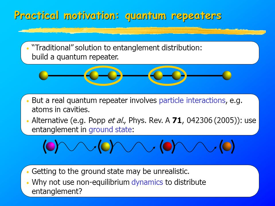 "Practical motivation: quantum repeaters ""Traditional"" solution to entanglement distribution: build a quantum repeater. But a real quantum repeater inv"